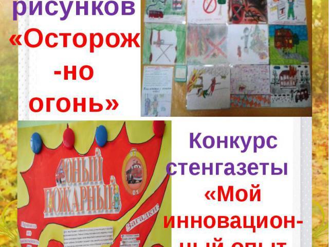 Конкурс рисунков «Осторож-но огонь» Конкурс стенгазеты «Мой инновацион- ный опыт работы»