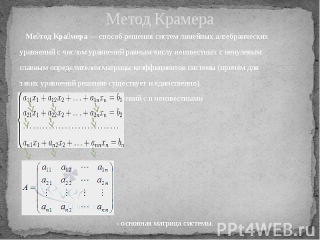 Метод Крамера Ме тод Кра мера— способ решениясистем линейных алгебраических уравненийс числом уравнений равным числу неизвестных с ненулевым главнымопределителемматрицы коэффициентов системы(причём для таких уравн…