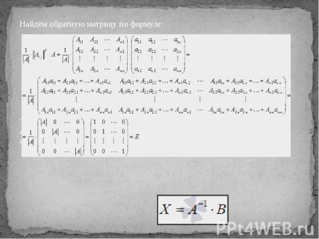 Найдём обратную матрицу по формуле: Таким образом,решение системы линейных алгебраических уравнений матричным методом определяется по формуле