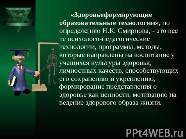 «Здоровьеформирующие образовательные технологии», по определению Н.К. Смирнова, - это все те психолого-педагогические технологии, программы, методы, которые направлены на воспитание у учащихся культуры здоровья, личностных качеств, способствующих ег…