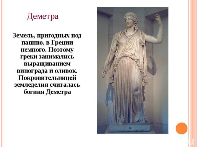 Деметра Земель, пригодных под пашню, в Греции немного. Поэтому греки занимались выращиванием винограда и оливок. Покровительницей земледелия считалась богиня Деметра