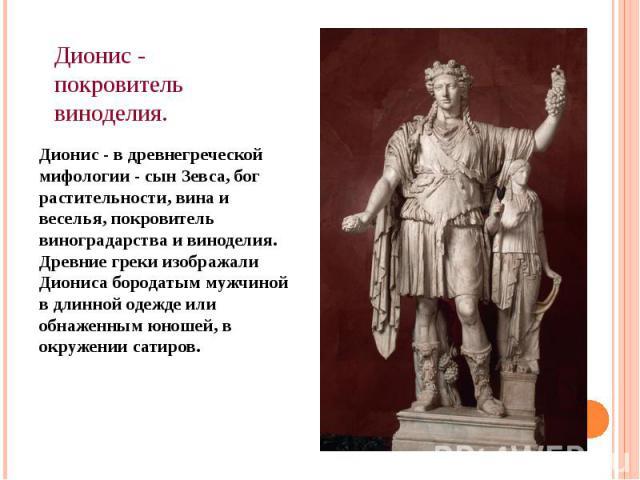 Дионис - покровитель виноделия. Дионис - в древнегреческой мифологии - сын Зевса, бог растительности, вина и веселья, покровитель виноградарства и виноделия. Древние греки изображали Диониса бородатым мужчиной в длинной одежде или обнаженным юношей,…