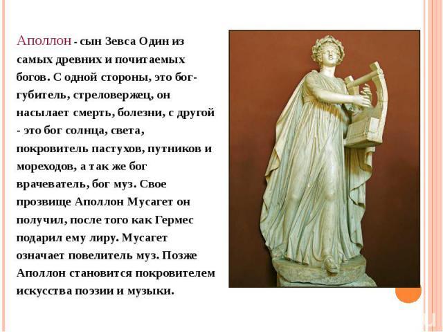 Аполлон - сын Зевса Один из самых древних и почитаемых богов. С одной стороны, это бог- губитель, стреловержец, он насылает смерть, болезни, с другой - это бог солнца, света, покровитель пастухов, путников и мореходов, а так же бог врачеватель, бог …