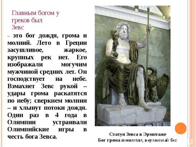 Главным богом у греков был Зевс – это бог дождя, грома и молний. Лето в Греции засушливое, жаркое, крупных рек нет. Его изображали могучим мужчиной средних лет. Он господствует на небе. Взмахнет Зевс рукой – удары грома раскатятся по небу; сверкнем …