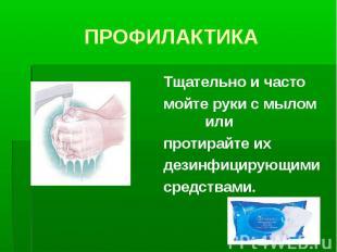 Тщательно и часто Тщательно и часто мойте руки с мылом или протирайте их дезинфи