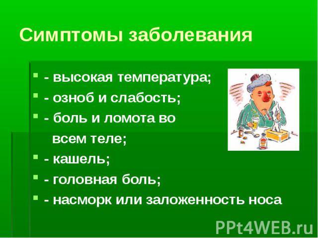 - высокая температура; - высокая температура; - озноб и слабость; - боль и ломота во всем теле; - кашель; - головная боль; - насморк или заложенность носа