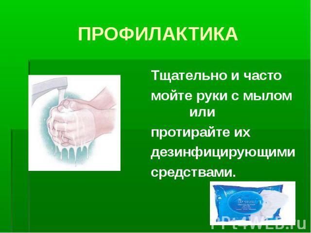 Тщательно и часто Тщательно и часто мойте руки с мылом или протирайте их дезинфицирующими средствами.