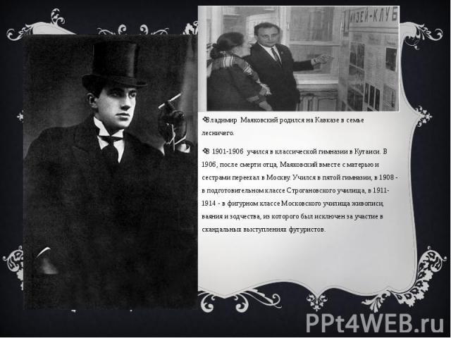 Владимир Маяковский родился на Кавказе в семье лесничего. Владимир Маяковский родился на Кавказе в семье лесничего. В 1901-1906 учился в классической гимназии в Кутаиси. В 1906, после смерти отца, Маяковский вместе с матерью и сестрами переехал в Мо…