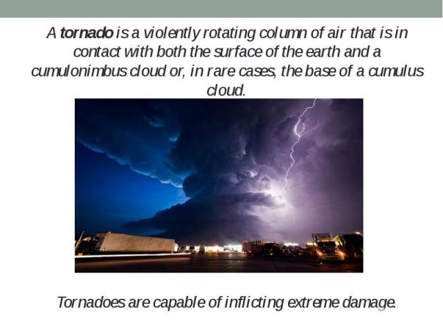 A tornado is a violently rotating column of air that is in contact with both the surface of the earth and a cumulonimbus cloud or, in rare cases, the base of a cumulus cloud.A tornado is a violently rotating column of air that is in contact with bot…