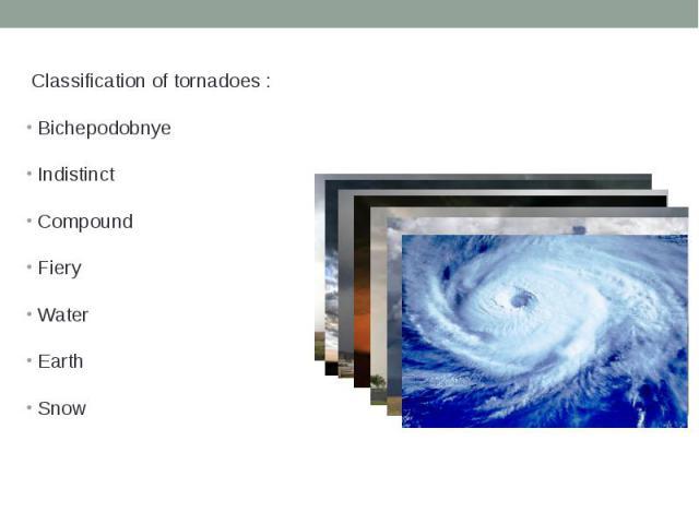 Classification of tornadoes : Classification of tornadoes :BichepodobnyeIndistinctCompoundFieryWaterEarthSnow