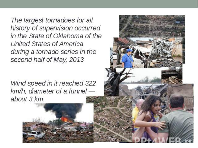 The largest tornadoes for all history of supervision occurred in the State of Oklahoma of the United States of America during a tornado series in the second half of May, 2013The largest tornadoes for all history of supervision occurred in the State …