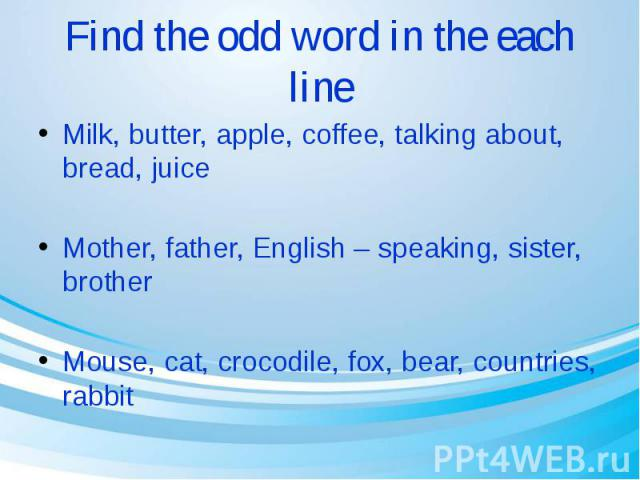 Find the odd word in the each line Milk, butter, apple, coffee, talking about, bread, juice Mother, father, English – speaking, sister, brother Mouse, cat, crocodile, fox, bear, countries, rabbit