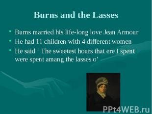 Burns and the Lasses Burns married his life-long love Jean Armour He had 11 chil