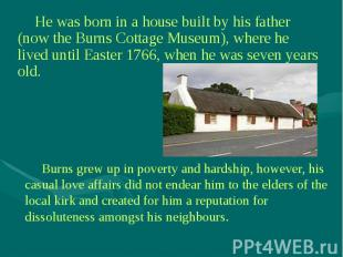 He was born in a house built by his father (now the Burns Cottage Museum), where