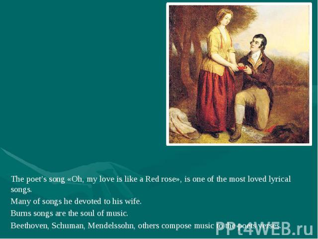 The poet's song «Oh, my love is like a Red rose», is one of the most loved lyrical songs. The poet's song «Oh, my love is like a Red rose», is one of the most loved lyrical songs. Many of songs he devoted to his wife. Burns songs are the soul of mus…