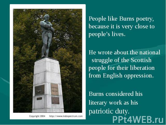 People like Burns poetry, because it is very close to people's lives. People like Burns poetry, because it is very close to people's lives. He wrote about the national struggle of the Scottish people for their liberation from English oppression. Bur…