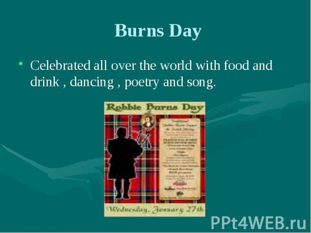 Burns Day Celebrated all over the world with food and drink , dancing , poetry and song.