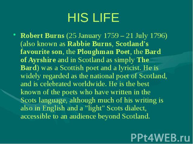 Robert Burns (25 January 1759 – 21 July 1796) (also known as Rabbie Burns, Scotland's favourite son, the Ploughman Poet, the Bard of Ayrshire and in Scotland as simply The Bard) was a Scottish poet and a lyricist. He is widely regarded as the nation…