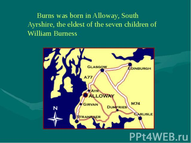 Burns was born in Alloway, South Ayrshire, the eldest of the seven children of William Burness Burns was born in Alloway, South Ayrshire, the eldest of the seven children of William Burness
