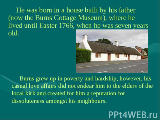 He was born in a house built by his father (now the Burns Cottage Museum), where he lived until Easter 1766, when he was seven years old. He was born in a house built by his father (now the Burns Cottage Museum), where he lived until Easter 1766, wh…