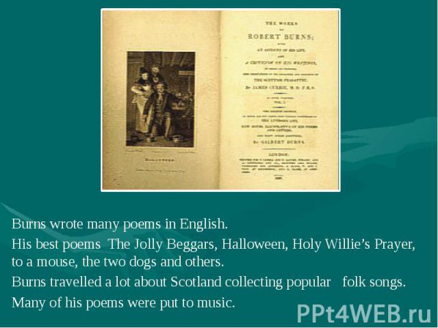 Burns wrote many poems in English. Burns wrote many poems in English. His best poems The Jolly Beggars, Halloween, Holy Willie's Prayer, to a mouse, the two dogs and others. Burns travelled a lot about Scotland collecting popular folk songs. Many of…