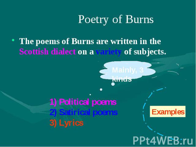 Poetry of Burns The poems of Burns are written in the Scottish dialect on a variety of subjects.