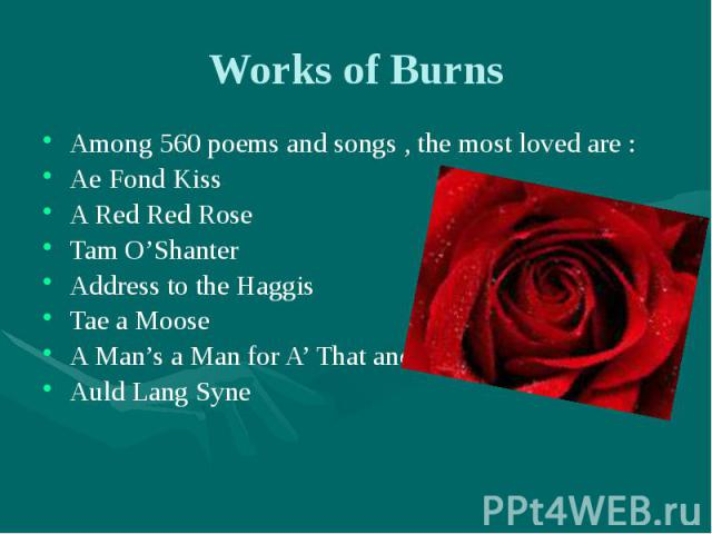 Works of Burns Among 560 poems and songs , the most loved are : Ae Fond Kiss A Red Red Rose Tam O'Shanter Address to the Haggis Tae a Moose A Man's a Man for A' That and Auld Lang Syne