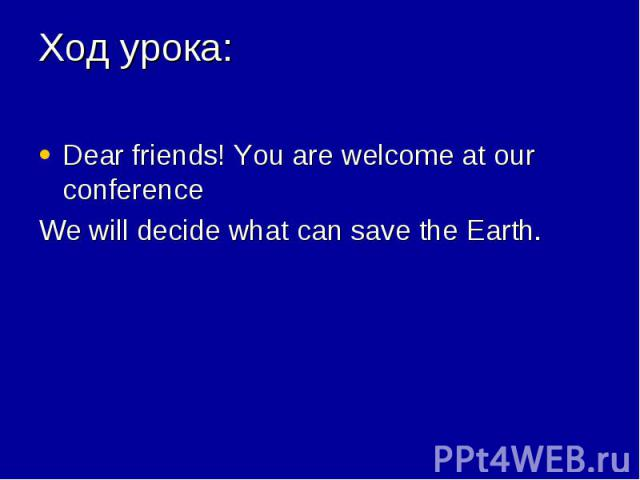 Dear friends! You are welcome at our conference Dear friends! You are welcome at our conference We will decide what can save the Earth.