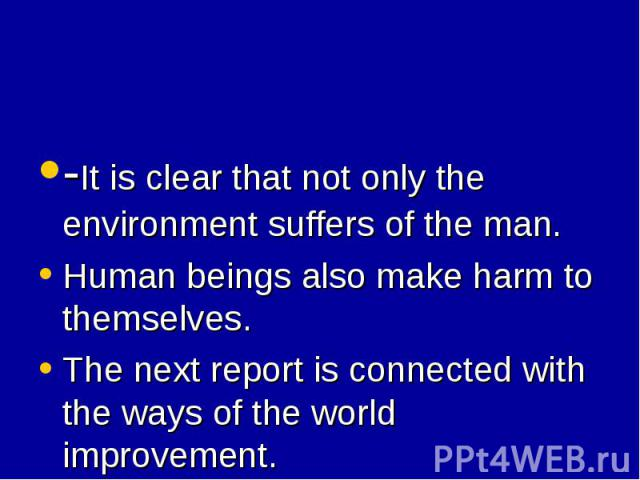 -It is clear that not only the environment suffers of the man. -It is clear that not only the environment suffers of the man. Human beings also make harm to themselves. The next report is connected with the ways of the world improvement.