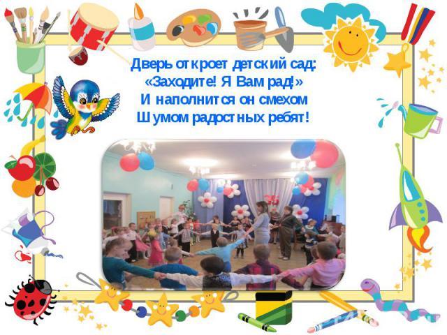 Дверь откроет детский сад: Дверь откроет детский сад: «Заходите! Я Вам рад!» И наполнится он смехом Шумом радостных ребят!