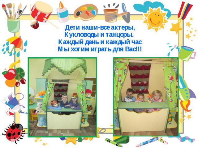 Дети наши-все актеры, Дети наши-все актеры, Кукловоды и танцоры. Каждый день и каждый час Мы хотим играть для Вас!!!