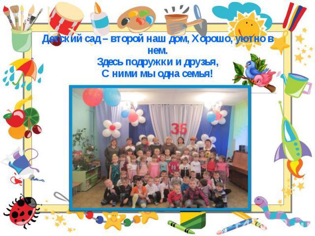 Детский сад – второй наш дом, Хорошо, уютно в нем. Детский сад – второй наш дом, Хорошо, уютно в нем. Здесь подружки и друзья, С ними мы одна семья!