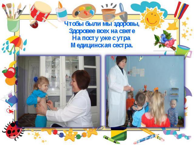 Чтобы были мы здоровы, Чтобы были мы здоровы, Здоровее всех на свете На посту уже с утра Медицинская сестра.