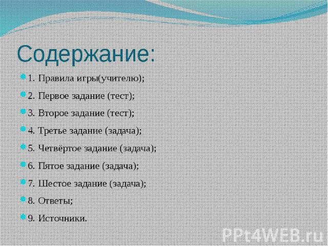Содержание: 1. Правила игры(учителю); 2. Первое задание (тест); 3. Второе задание (тест); 4. Третье задание (задача); 5. Четвёртое задание (задача); 6. Пятое задание (задача); 7. Шестое задание (задача); 8. Ответы; 9. Источники.