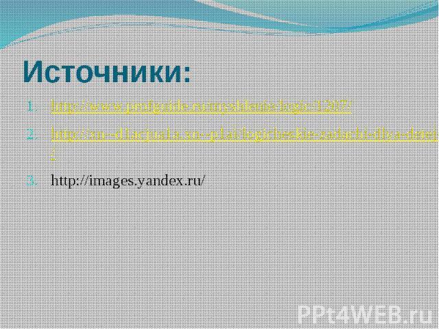 Источники: http://www.profguide.ru/myshlenie/logic/1207/ http://xn--d1acjua1a.xn--p1ai/logicheskie-zadachi-dlya-detej-s-otvetami/ http://images.yandex.ru/