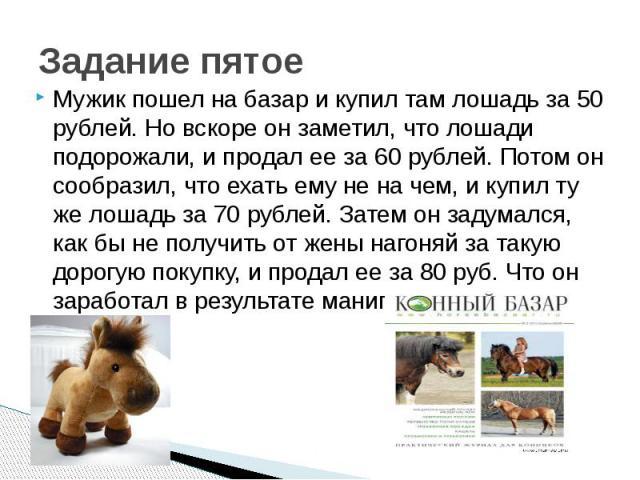 Задание пятое Мужик пошел на базар и купил там лошадь за 50 рублей. Но вскоре он заметил, что лошади подорожали, и продал ее за 60 рублей. Потом он сообразил, что ехать ему не на чем, и купил ту же лошадь за 70 рублей. Затем он задумался, как бы не …