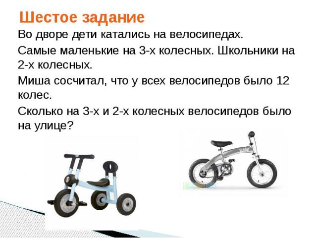Шестое задание Во дворе дети катались на велосипедах. Самые маленькие на 3-х колесных. Школьники на 2-х колесных. Миша сосчитал, что у всех велосипедов было 12 колес. Сколько на 3-х и 2-х колесных велосипедов было на улице?