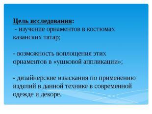 Цель исследования: - изучение орнаментов в костюмах казанских татар; - возможнос