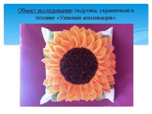 Объект исследования: подушка, украшенная в технике «Ушковая аппликация». Объект