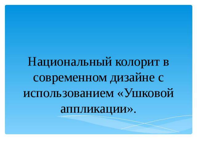 Национальный колорит в современном дизайне с использованием «Ушковой аппликации».