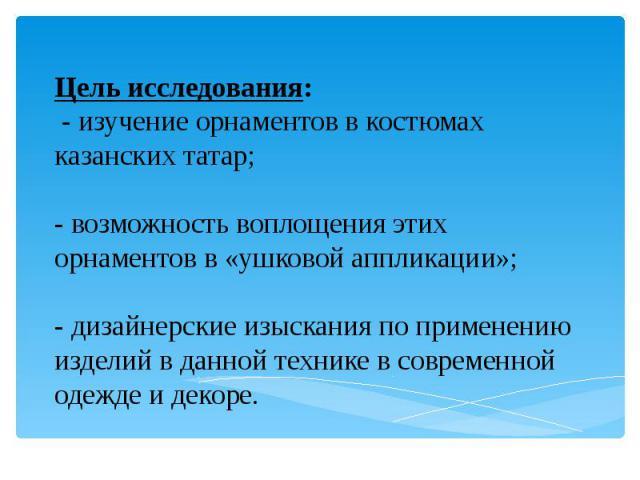 Цель исследования: - изучение орнаментов в костюмах казанских татар; - возможность воплощения этих орнаментов в «ушковой аппликации»; - дизайнерские изыскания по применению изделий в данной технике в современной одежде и декоре.