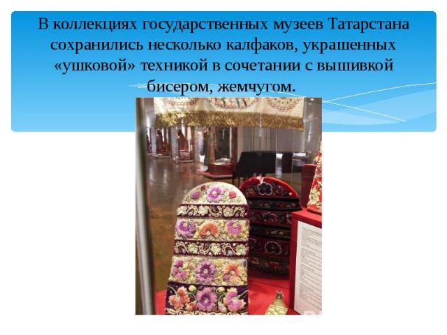 В коллекциях государственных музеев Татарстана сохранились несколько калфаков, украшенных «ушковой» техникой в сочетании с вышивкой бисером, жемчугом. В коллекциях государственных музеев Татарстана сохранились несколько калфаков, украшенных «ушковой…