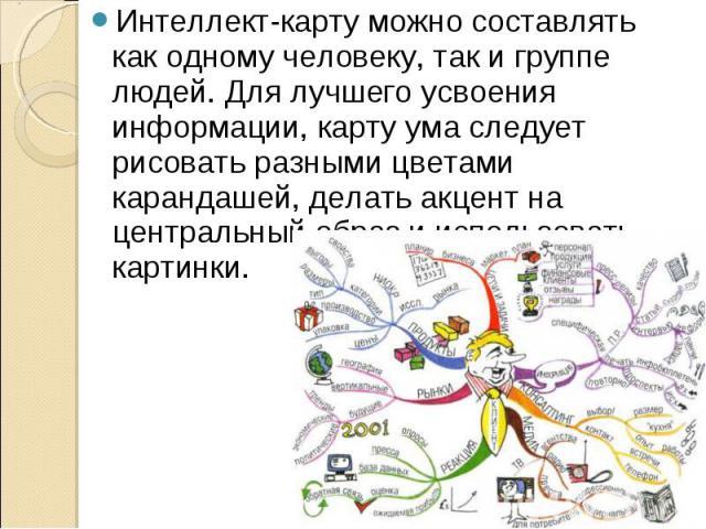 Интеллект-карту можно составлять как одному человеку, так и группе людей. Для лучшего усвоения информации, карту ума следует рисовать разными цветами карандашей, делать акцент на центральный образ и использовать картинки. Интеллект-карту можно соста…