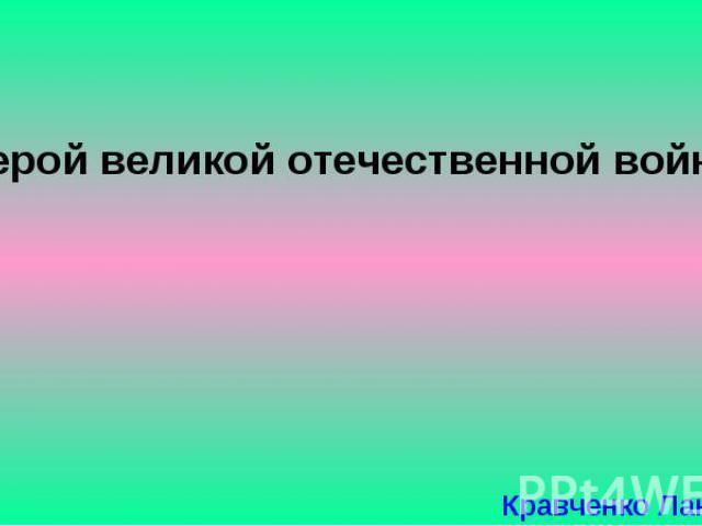 Герой великой отечественной войны Кравченко Лана, 1Б2.