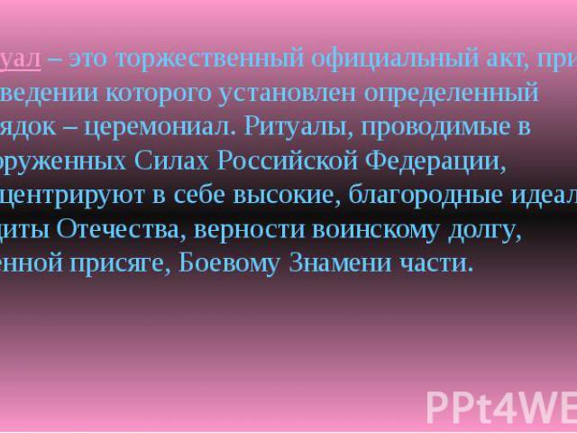Ритуал – это торжественный официальный акт, при проведении которого установлен определенный порядок – церемониал. Ритуалы, проводимые в Вооруженных Силах Российской Федерации, концентрируют в себе высокие, благородные идеалы – защиты Отечества, верн…