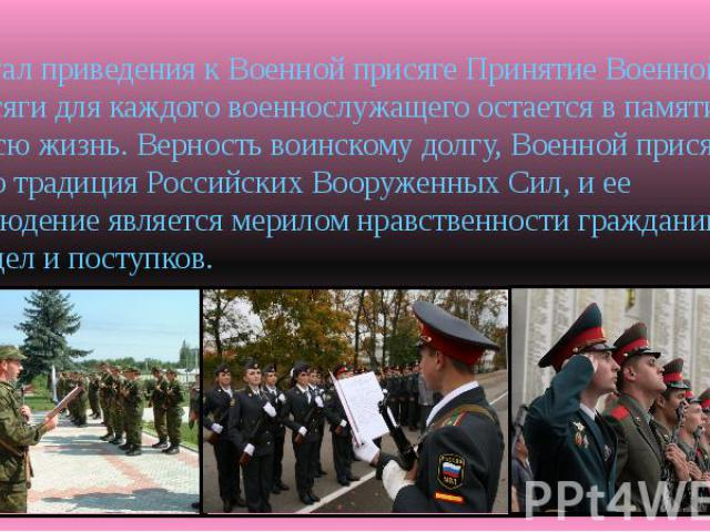Ритуал приведения к Военной присяге Принятие Военной присяги для каждого военнослужащего остается в памяти на всю жизнь. Верность воинскому долгу, Военной присяге – это традиция Российских Вооруженных Сил, и ее соблюдение является мерилом нравственн…