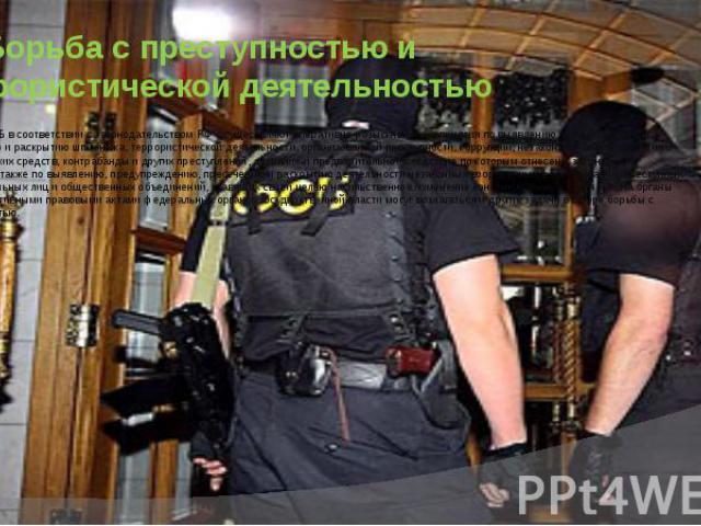 2) Борьба с преступностью и террористической деятельностью Органы ФСБ в соответствии с законодательством РФ осуществляют оперативно-розыскные мероприятия по выявлению, предупреждению, пресечению и раскрытию шпионажа, террористической деятельности, о…