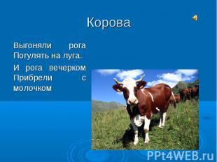 КороваВыгоняли рогаПогулять на луга.И рога вечеркомПрибрели с молочком