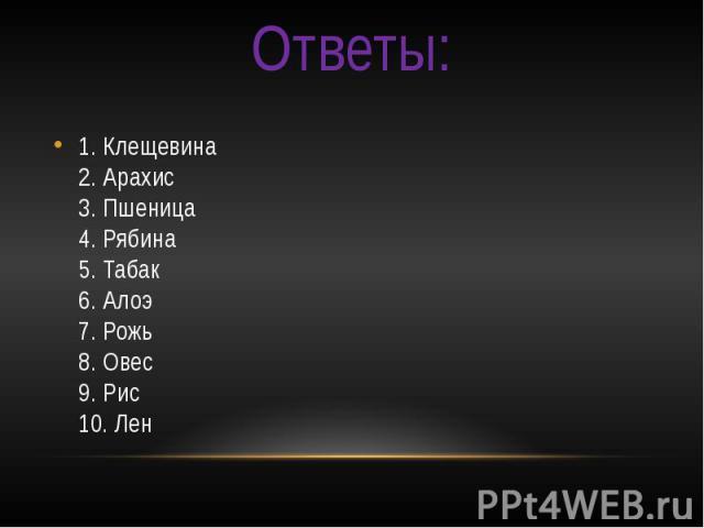 Ответы: 1. Клещевина 2. Арахис 3. Пшеница 4. Рябина 5. Табак 6. Алоэ 7. Рожь 8. Овес 9. Рис 10. Лен