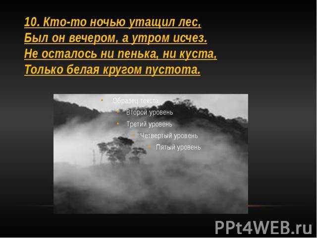 10. Кто-то ночью утащил лес, Был он вечером, а утром исчез. Не осталось ни пенька, ни куста, Только белая кругом пустота.